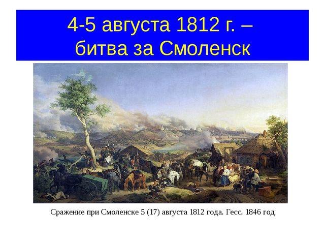 4-5 августа 1812 г. – битва за Смоленск Сражение при Смоленске 5 (17) августа...