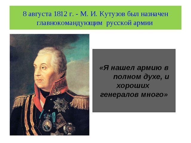 8 августа 1812 г. - М. И. Кутузов был назначен главнокомандующим русской арми...