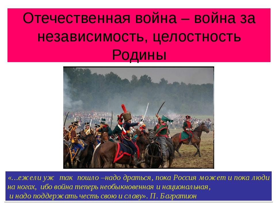 Отечественная война – война за независимость, целостность Родины «…ежели уж т...