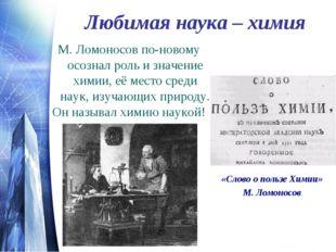 Любимая наука – химия М. Ломоносов по-новому осознал роль и значение химии, е