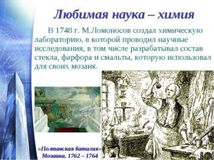 Любимая наука – химия В 1748 г. М.Ломоносов создал химическую лабораторию,