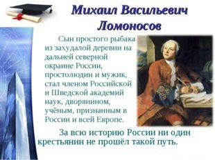 Михаил Васильевич Ломоносов Сын простого рыбака из захудалой деревни на дал