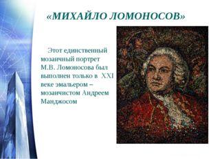 Этот единственный мозаичный портрет М.В. Ломоносова был выполнен только в X