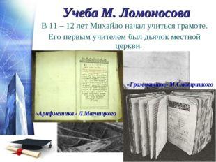 Учеба М. Ломоносова В 11 – 12 лет Михайло начал учиться грамоте. Его первым у
