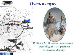 Путь в науку В 20 лет М. Ломоносов покинул родной дом и отправился пешком в М