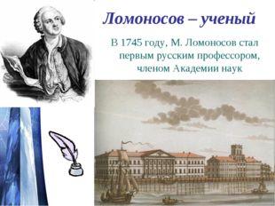 Ломоносов – ученый В 1745 году, М. Ломоносов стал первым русским профессором,