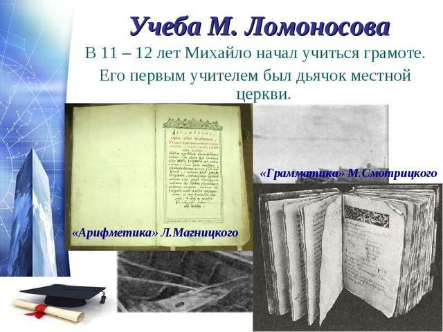 Учеба М. Ломоносова В 11 – 12 лет Михайло начал учиться грамоте. Его первым у...
