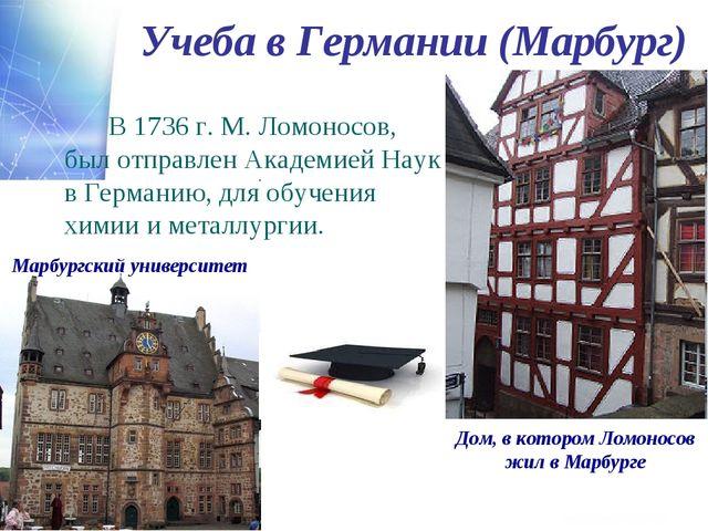 Учеба в Германии (Марбург) В 1736 г. М. Ломоносов, был отправлен Академией...