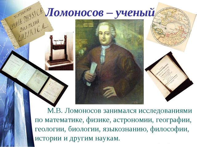 Ломоносов – ученый М.В. Ломоносов занимался исследованиями по математике, ф...