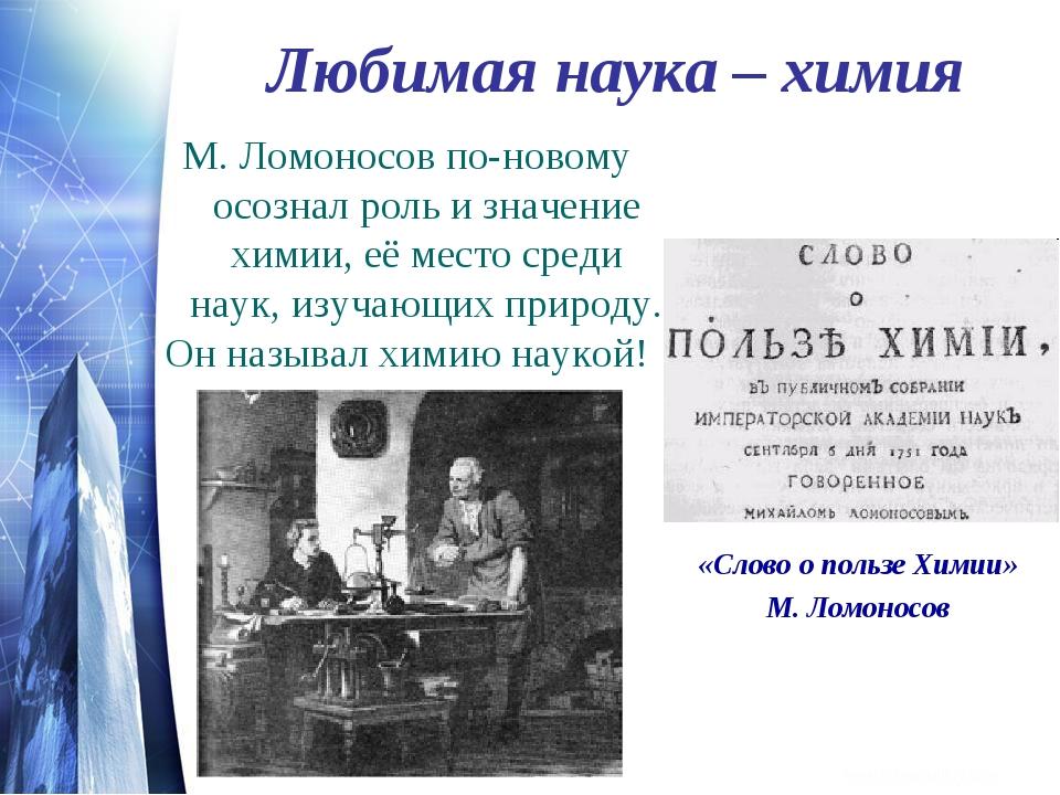 Любимая наука – химия М. Ломоносов по-новому осознал роль и значение химии, е...