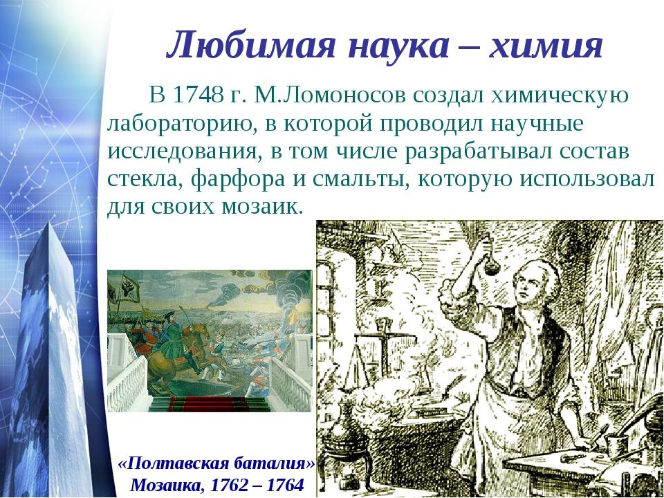 Любимая наука – химия В 1748 г. М.Ломоносов создал химическую лабораторию,...