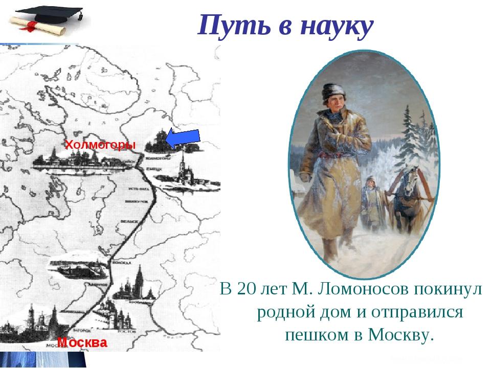 Путь в науку В 20 лет М. Ломоносов покинул родной дом и отправился пешком в М...