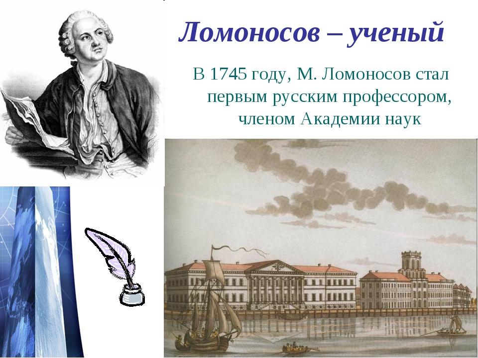 Ломоносов – ученый В 1745 году, М. Ломоносов стал первым русским профессором,...