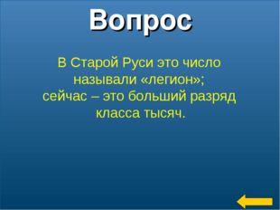 * Вопрос В Старой Руси это число называли «легион»; сейчас – это больший разр