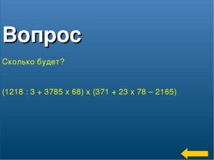 * Вопрос Сколько будет? (1218 : 3 + 3785 x 68) x (371 + 23 x 78 – 2165)