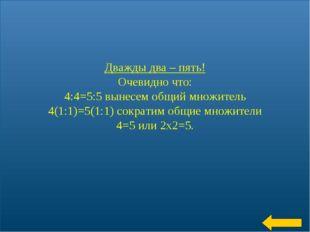 * Дважды два – пять! Очевидно что: 4:4=5:5 вынесем общий множитель 4(1:1)=5(1