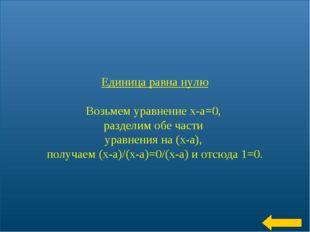 * Единица равна нулю Возьмем уравнение х-а=0, разделим обе части уравнения на