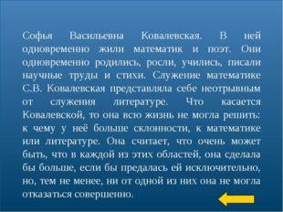 * Софья Васильевна Ковалевская. В ней одновременно жили математик и поэт. Они