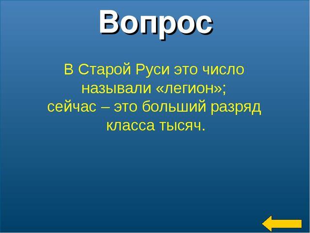 * Вопрос В Старой Руси это число называли «легион»; сейчас – это больший разр...