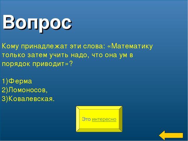 * Вопрос Кому принадлежат эти слова: «Математику только затем учить надо, что...
