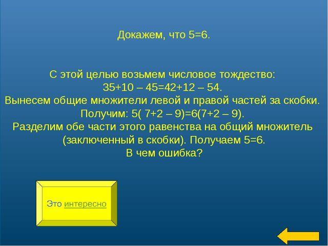 * Докажем, что 5=6. С этой целью возьмем числовое тождество: 35+10 – 45=42+12...