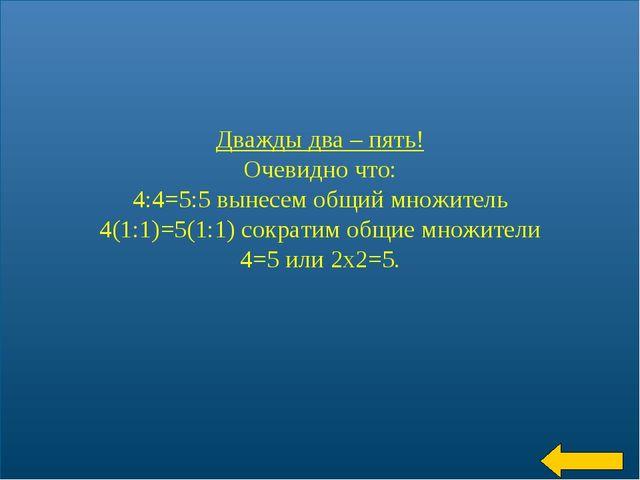 * Дважды два – пять! Очевидно что: 4:4=5:5 вынесем общий множитель 4(1:1)=5(1...