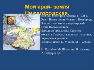 Мой край- земля Нижегородская. Нижний Новгород основан в 1221 г. Ока и Волга-