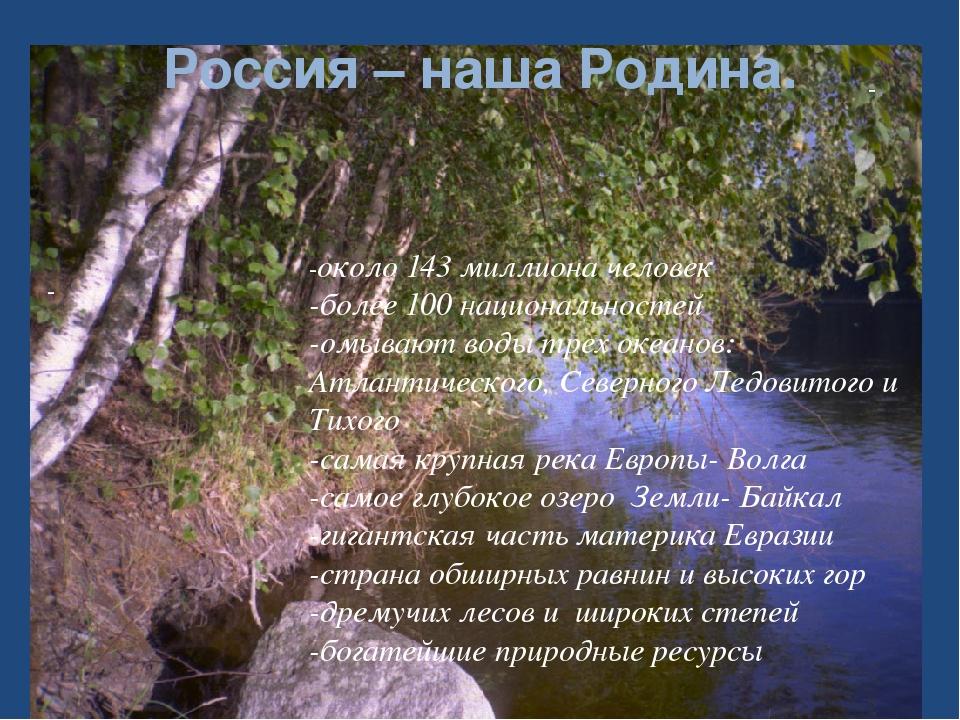 Россия – наша Родина. - - -около 143 миллиона человек -более 100 национальнос...