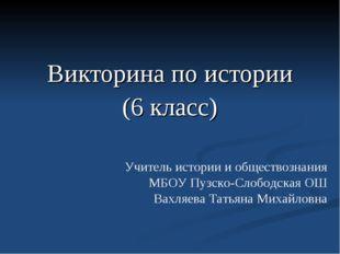 Викторина по истории (6 класс) Учитель истории и обществознания МБОУ Пузско-