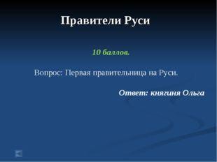 Правители Руси 10 баллов. Вопрос: Первая правительница на Руси. Ответ: княги