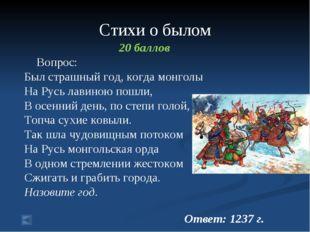 Стихи о былом 20 баллов Вопрос: Был страшный год, когда монголы На Русь лавин