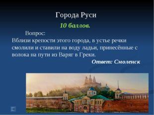 Города Руси 10 баллов. Вопрос: Вблизи крепости этого города, в устье речки с