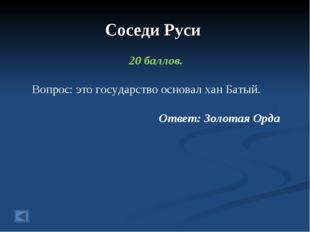 Соседи Руси 20 баллов. Вопрос: это государство основал хан Батый. Ответ: Золо