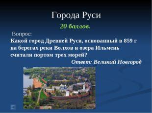 Города Руси 20 баллов. Вопрос: Какой город Древней Руси, основанный в 859 г