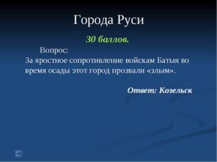 Города Руси 30 баллов. Вопрос: За яростное сопротивление войскам Батыя во вр