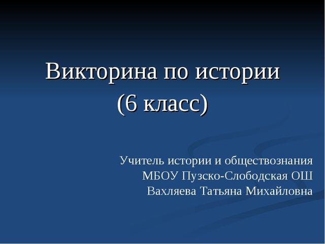 Викторина по истории (6 класс) Учитель истории и обществознания МБОУ Пузско-...