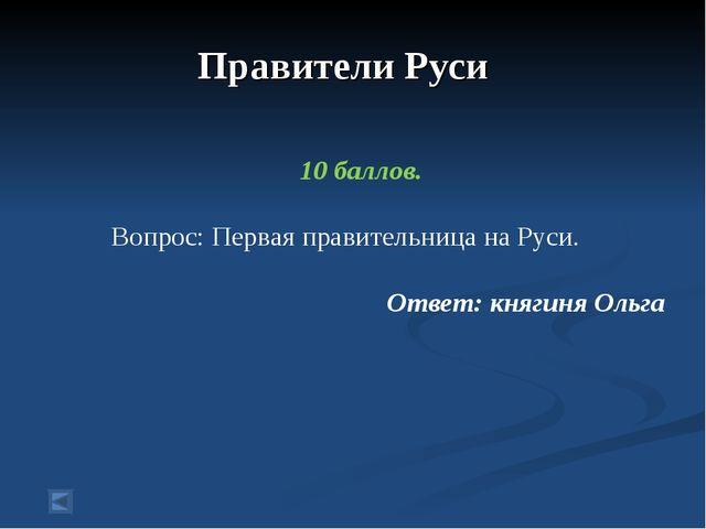 Правители Руси 10 баллов. Вопрос: Первая правительница на Руси. Ответ: княги...