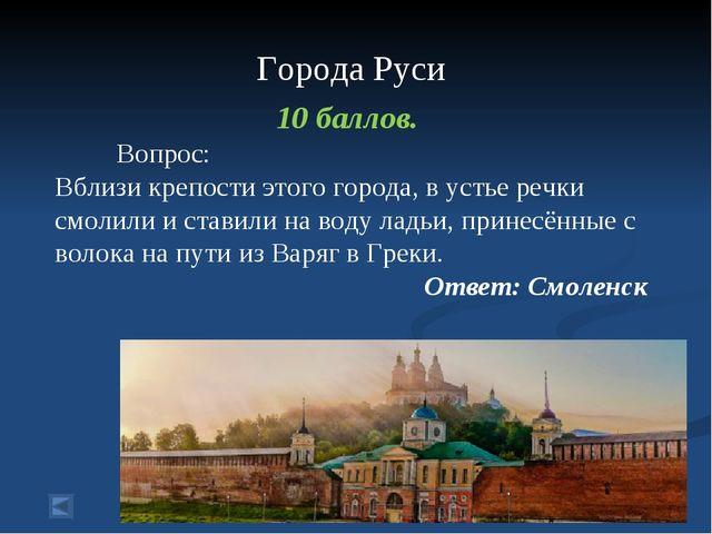 Города Руси 10 баллов. Вопрос: Вблизи крепости этого города, в устье речки с...