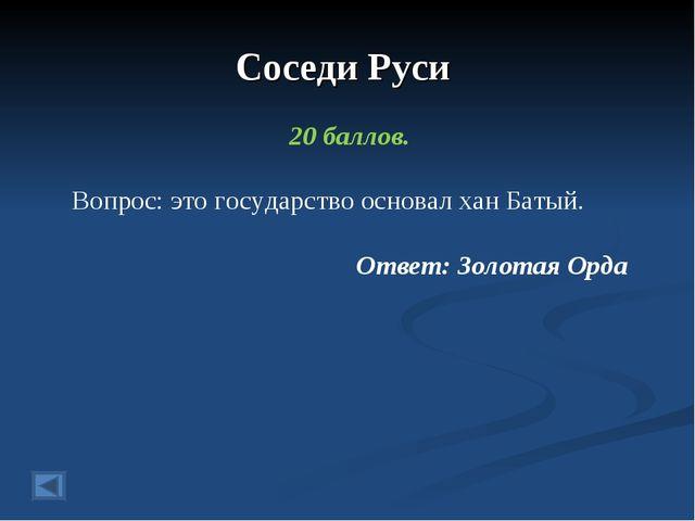 Соседи Руси 20 баллов. Вопрос: это государство основал хан Батый. Ответ: Золо...