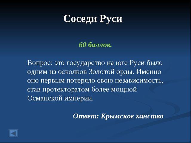 Соседи Руси 60 баллов. Вопрос: это государство на юге Руси было одним из оско...