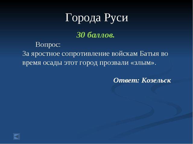 Города Руси 30 баллов. Вопрос: За яростное сопротивление войскам Батыя во вр...