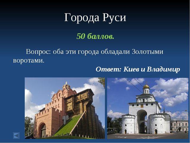 Города Руси 50 баллов. Вопрос: оба эти города обладали Золотыми воротами. От...