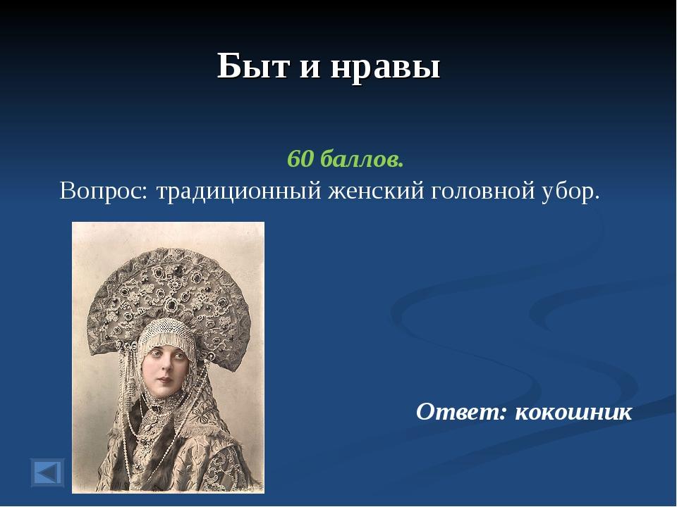 Быт и нравы 60 баллов. Вопрос: традиционный женский головной убор. Ответ: кок...