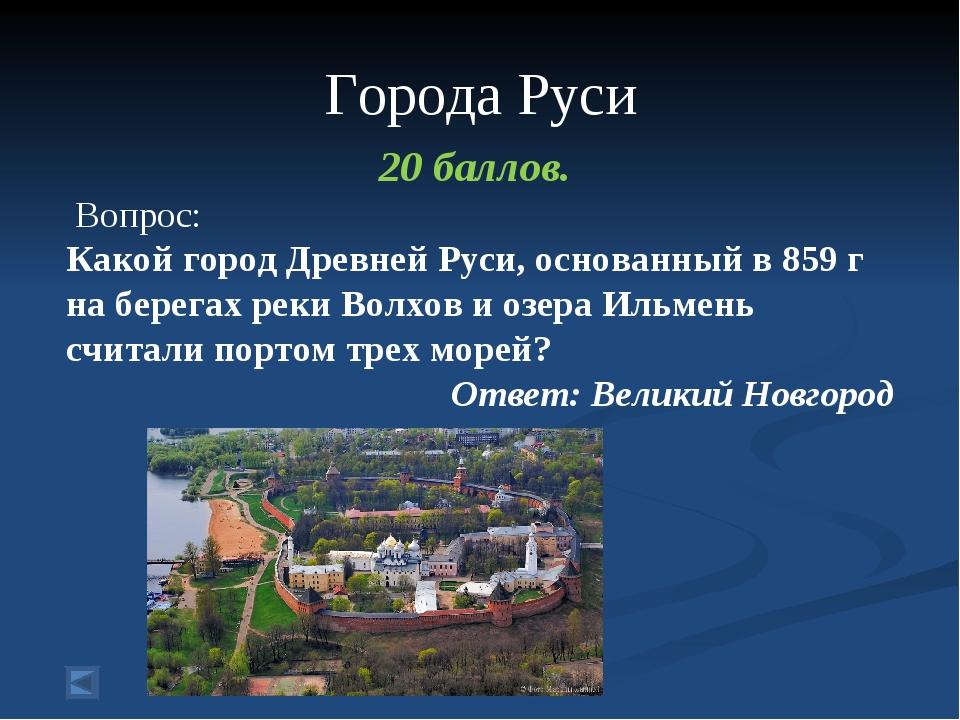 Города Руси 20 баллов. Вопрос: Какой город Древней Руси, основанный в 859 г...