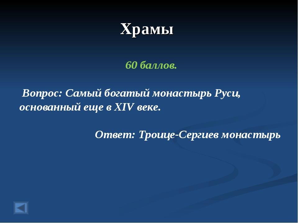 Храмы 60 баллов. Вопрос: Самый богатый монастырь Руси, основанный еще в XIV в...