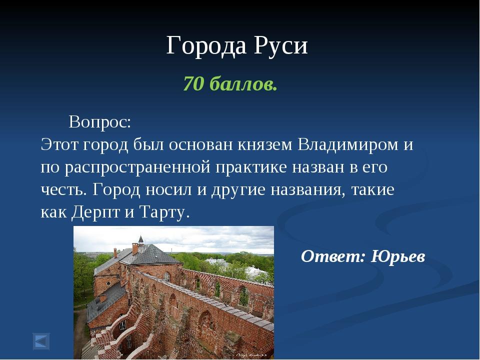 Города Руси 70 баллов. Вопрос: Этот город был основан князем Владимиром и по...