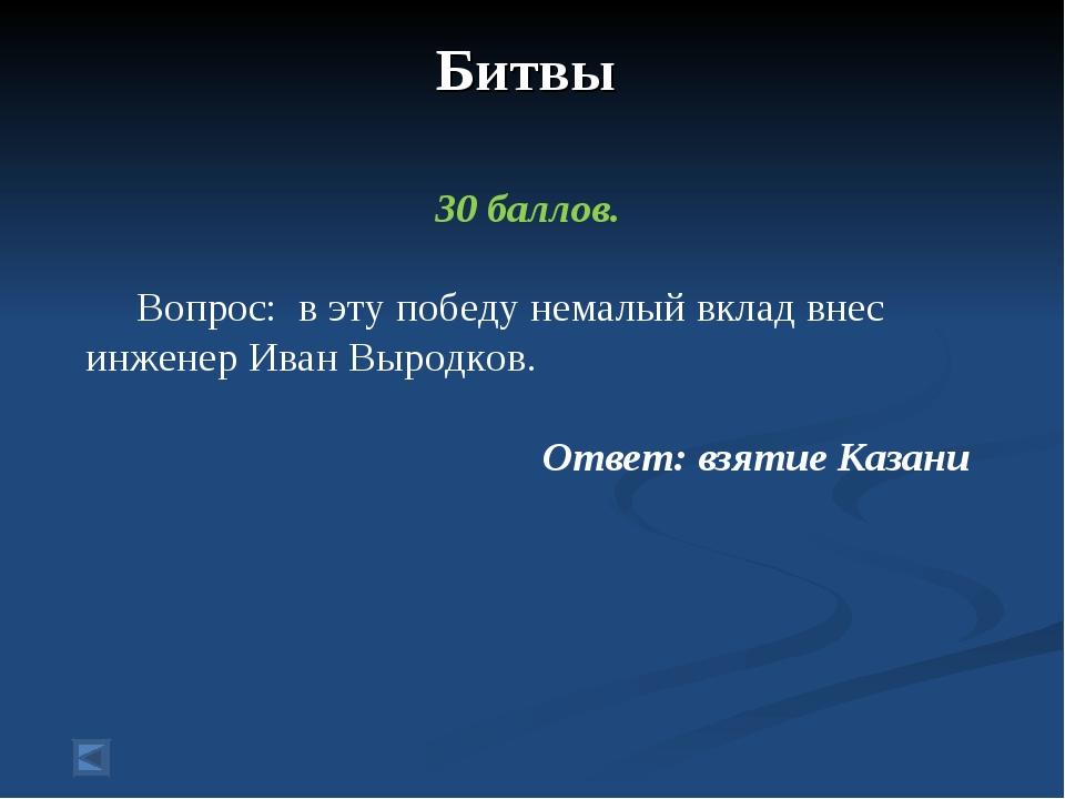 Битвы 30 баллов. Вопрос: в эту победу немалый вклад внес инженер Иван Выродко...