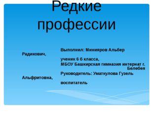 Редкие профессии Выполнил: Минияров Альбер Радикович, ученик 6 б класса, МБОУ