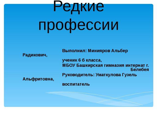 Редкие профессии Выполнил: Минияров Альбер Радикович, ученик 6 б класса, МБОУ...