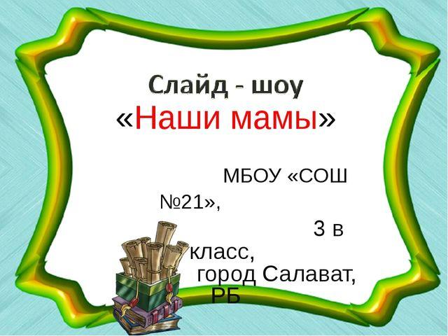 «Наши мамы» МБОУ «СОШ №21», 3 в класс, город Салават, РБ